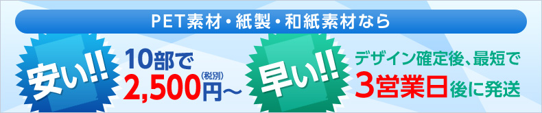 PET素材・紙製・和紙素材なら 安い!!10部で2500円(税別)~ 早い!!デザイン確定後、最短で3営業部後に発送